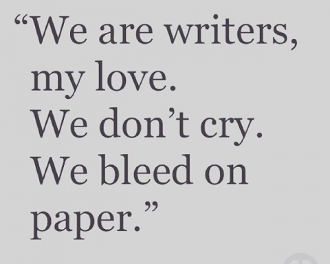 """We are writers, my love. We don't cry. We bleed in paper."" Author unknown."